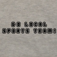 """Go local sports team!"" Shirt"